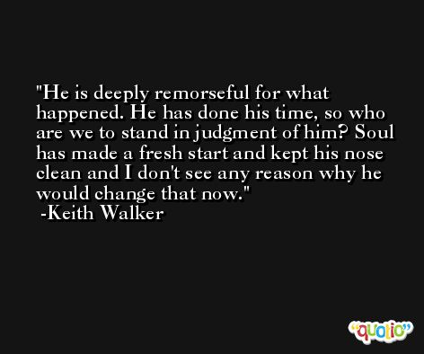 He is deeply remorseful for what happened. He has done his time, so who are we to stand in judgment of him? Soul has made a fresh start and kept his nose clean and I don't see any reason why he would change that now. -Keith Walker
