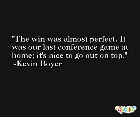 The win was almost perfect. It was our last conference game at home; it's nice to go out on top. -Kevin Boyer