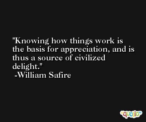 Knowing how things work is the basis for appreciation, and is thus a source of civilized delight. -William Safire