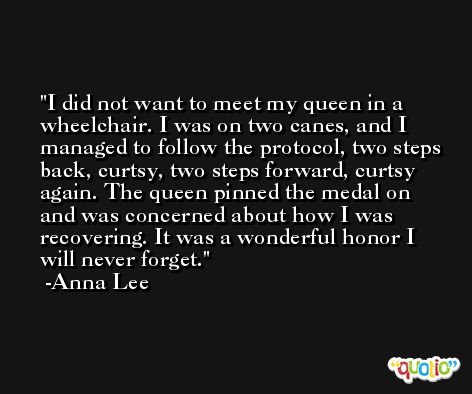 I did not want to meet my queen in a wheelchair. I was on two canes, and I managed to follow the protocol, two steps back, curtsy, two steps forward, curtsy again. The queen pinned the medal on and was concerned about how I was recovering. It was a wonderful honor I will never forget. -Anna Lee
