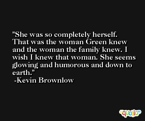 She was so completely herself. That was the woman Green knew and the woman the family knew. I wish I knew that woman. She seems glowing and humorous and down to earth. -Kevin Brownlow