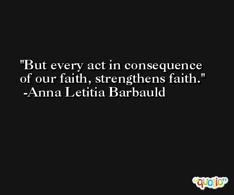 But every act in consequence of our faith, strengthens faith. -Anna Letitia Barbauld