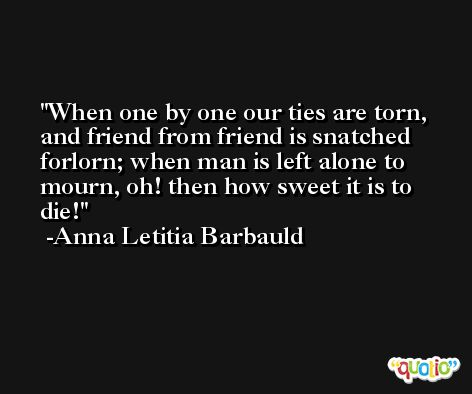 When one by one our ties are torn, and friend from friend is snatched forlorn; when man is left alone to mourn, oh! then how sweet it is to die! -Anna Letitia Barbauld
