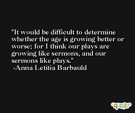 It would be difficult to determine whether the age is growing better or worse; for I think our plays are growing like sermons, and our sermons like plays. -Anna Letitia Barbauld