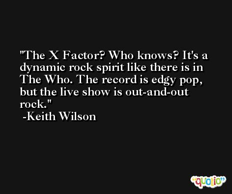 The X Factor? Who knows? It's a dynamic rock spirit like there is in The Who. The record is edgy pop, but the live show is out-and-out rock. -Keith Wilson