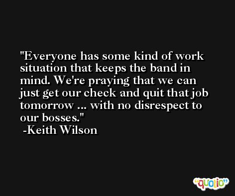 Everyone has some kind of work situation that keeps the band in mind. We're praying that we can just get our check and quit that job tomorrow ... with no disrespect to our bosses. -Keith Wilson