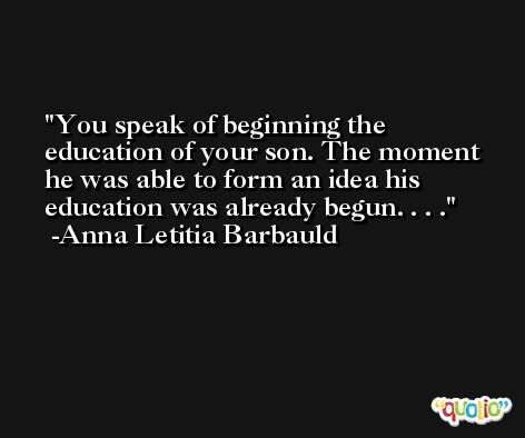 You speak of beginning the education of your son. The moment he was able to form an idea his education was already begun. . . . -Anna Letitia Barbauld