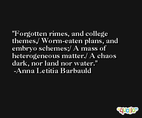Forgotten rimes, and college themes,/ Worm-eaten plans, and embryo schemes;/ A mass of heterogeneous matter./ A chaos dark, nor land nor water. -Anna Letitia Barbauld