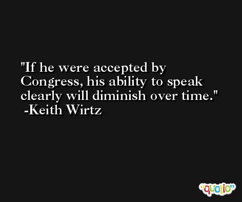 If he were accepted by Congress, his ability to speak clearly will diminish over time. -Keith Wirtz