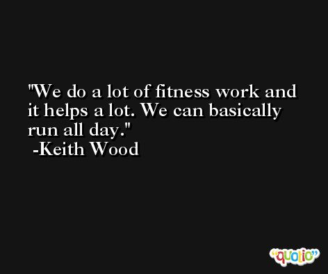 We do a lot of fitness work and it helps a lot. We can basically run all day. -Keith Wood