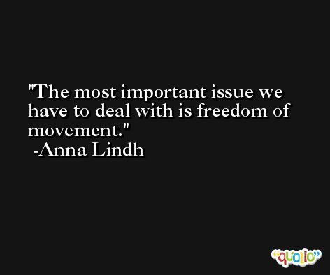 The most important issue we have to deal with is freedom of movement. -Anna Lindh