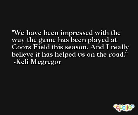 We have been impressed with the way the game has been played at Coors Field this season. And I really believe it has helped us on the road. -Keli Mcgregor