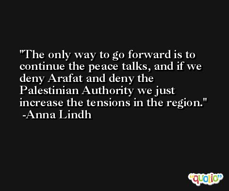 The only way to go forward is to continue the peace talks, and if we deny Arafat and deny the Palestinian Authority we just increase the tensions in the region. -Anna Lindh