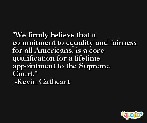 We firmly believe that a commitment to equality and fairness for all Americans, is a core qualification for a lifetime appointment to the Supreme Court. -Kevin Cathcart