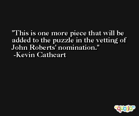 This is one more piece that will be added to the puzzle in the vetting of John Roberts' nomination. -Kevin Cathcart