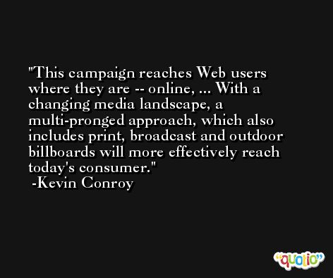 This campaign reaches Web users where they are -- online, ... With a changing media landscape, a multi-pronged approach, which also includes print, broadcast and outdoor billboards will more effectively reach today's consumer. -Kevin Conroy