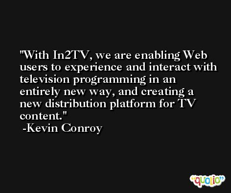 With In2TV, we are enabling Web users to experience and interact with television programming in an entirely new way, and creating a new distribution platform for TV content. -Kevin Conroy