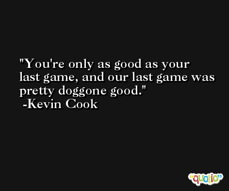 You're only as good as your last game, and our last game was pretty doggone good. -Kevin Cook