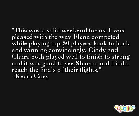 This was a solid weekend for us. I was pleased with the way Elena competed while playing top-50 players back to back and winning convincingly. Cindy and Claire both played well to finish to strong and it was good to see Sharon and Linda reach the finals of their flights. -Kevin Cory