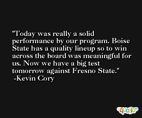 Today was really a solid performance by our program. Boise State has a quality lineup so to win across the board was meaningful for us. Now we have a big test tomorrow against Fresno State. -Kevin Cory