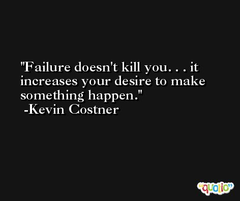 Failure doesn't kill you. . . it increases your desire to make something happen. -Kevin Costner