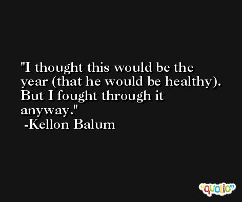 I thought this would be the year (that he would be healthy). But I fought through it anyway. -Kellon Balum