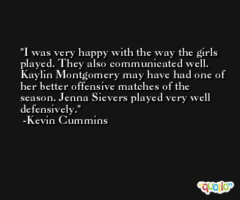 I was very happy with the way the girls played. They also communicated well. Kaylin Montgomery may have had one of her better offensive matches of the season. Jenna Sievers played very well defensively. -Kevin Cummins