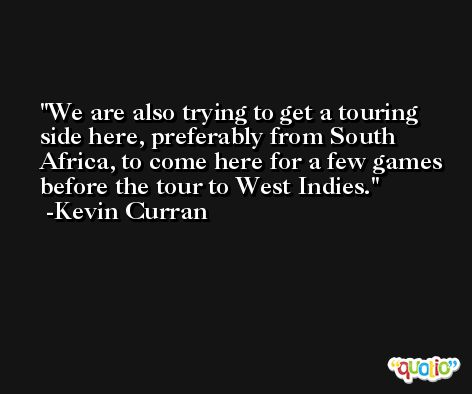 We are also trying to get a touring side here, preferably from South Africa, to come here for a few games before the tour to West Indies. -Kevin Curran
