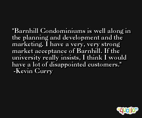 Barnhill Condominiums is well along in the planning and development and the marketing. I have a very, very strong market acceptance of Barnhill. If the university really insists, I think I would have a lot of disappointed customers. -Kevin Curry