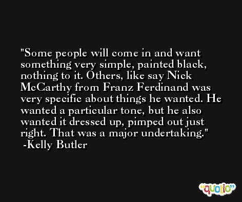 Some people will come in and want something very simple, painted black, nothing to it. Others, like say Nick McCarthy from Franz Ferdinand was very specific about things he wanted. He wanted a particular tone, but he also wanted it dressed up, pimped out just right. That was a major undertaking. -Kelly Butler