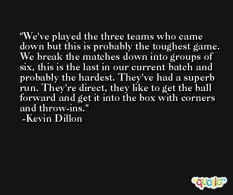 We've played the three teams who came down but this is probably the toughest game. We break the matches down into groups of six, this is the last in our current batch and probably the hardest. They've had a superb run. They're direct, they like to get the ball forward and get it into the box with corners and throw-ins. -Kevin Dillon