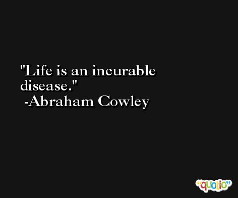 Life is an incurable disease. -Abraham Cowley