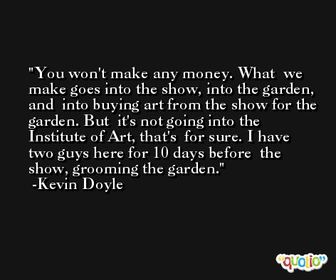 You won't make any money. What  we make goes into the show, into the garden, and  into buying art from the show for the garden. But  it's not going into the Institute of Art, that's  for sure. I have two guys here for 10 days before  the show, grooming the garden. -Kevin Doyle