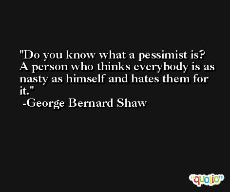 Do you know what a pessimist is? A person who thinks everybody is as nasty as himself and hates them for it. -George Bernard Shaw