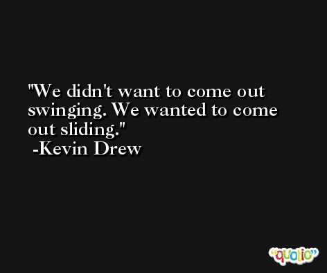 We didn't want to come out swinging. We wanted to come out sliding. -Kevin Drew