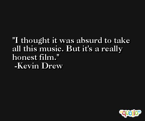 I thought it was absurd to take all this music. But it's a really honest film. -Kevin Drew