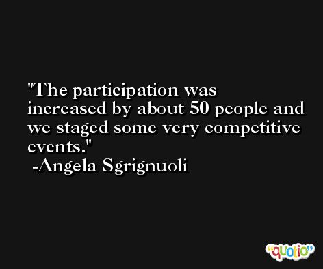 The participation was increased by about 50 people and we staged some very competitive events. -Angela Sgrignuoli