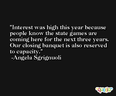 Interest was high this year because people know the state games are coming here for the next three years. Our closing banquet is also reserved to capacity. -Angela Sgrignuoli