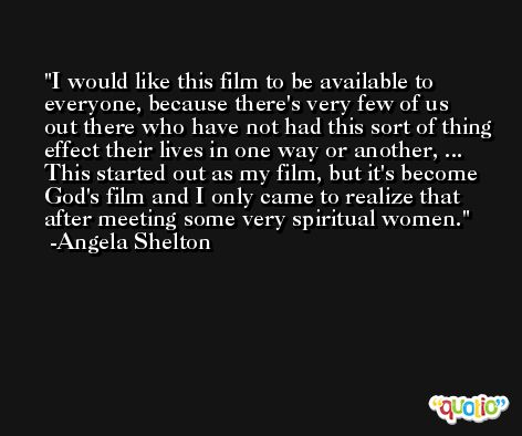 I would like this film to be available to everyone, because there's very few of us out there who have not had this sort of thing effect their lives in one way or another, ... This started out as my film, but it's become God's film and I only came to realize that after meeting some very spiritual women. -Angela Shelton
