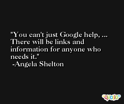 You can't just Google help, ... There will be links and information for anyone who needs it. -Angela Shelton