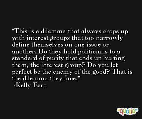 This is a dilemma that always crops up with interest groups that too narrowly define themselves on one issue or another. Do they hold politicians to a standard of purity that ends up hurting them, the interest group? Do you let perfect be the enemy of the good? That is the dilemma they face. -Kelly Fero