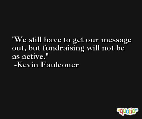 We still have to get our message out, but fundraising will not be as active. -Kevin Faulconer