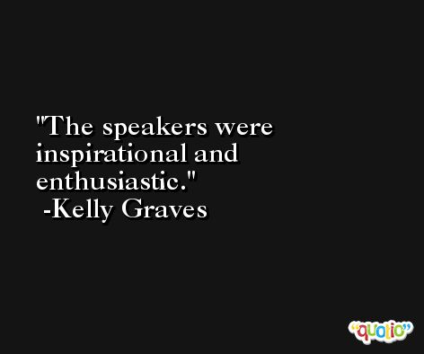 The speakers were inspirational and enthusiastic. -Kelly Graves