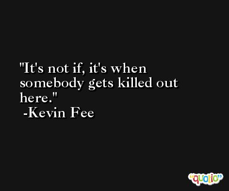 It's not if, it's when somebody gets killed out here. -Kevin Fee