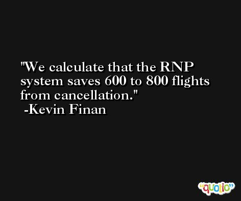 We calculate that the RNP system saves 600 to 800 flights from cancellation. -Kevin Finan