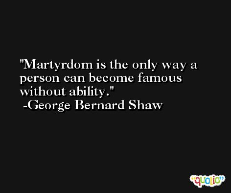 Martyrdom is the only way a person can become famous without ability. -George Bernard Shaw