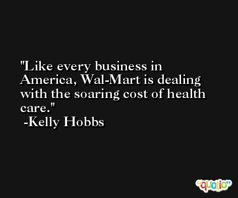 Like every business in America, Wal-Mart is dealing with the soaring cost of health care. -Kelly Hobbs