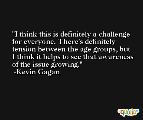 I think this is definitely a challenge for everyone. There's definitely tension between the age groups, but I think it helps to see that awareness of the issue growing. -Kevin Gagan