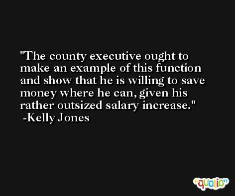 The county executive ought to make an example of this function and show that he is willing to save money where he can, given his rather outsized salary increase. -Kelly Jones