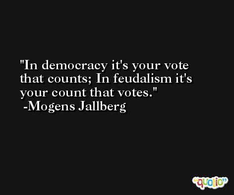 In democracy it's your vote that counts; In feudalism it's your count that votes. -Mogens Jallberg